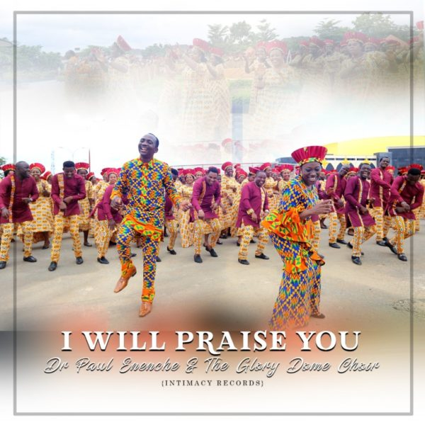 I Will Praise You - Dr Paul Eneche Ft. Glory Dome Choir