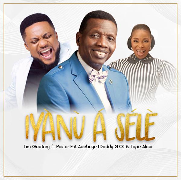 Iyanu A Sele - Tim Godfrey Ft. Pastor E.A Adeboye & Tope Alabi