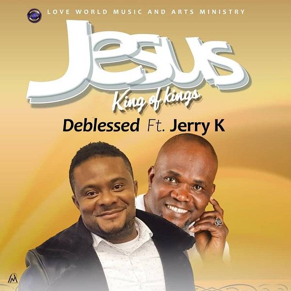 Jesus King Of Kings - Deblessed Ft. Jerry K