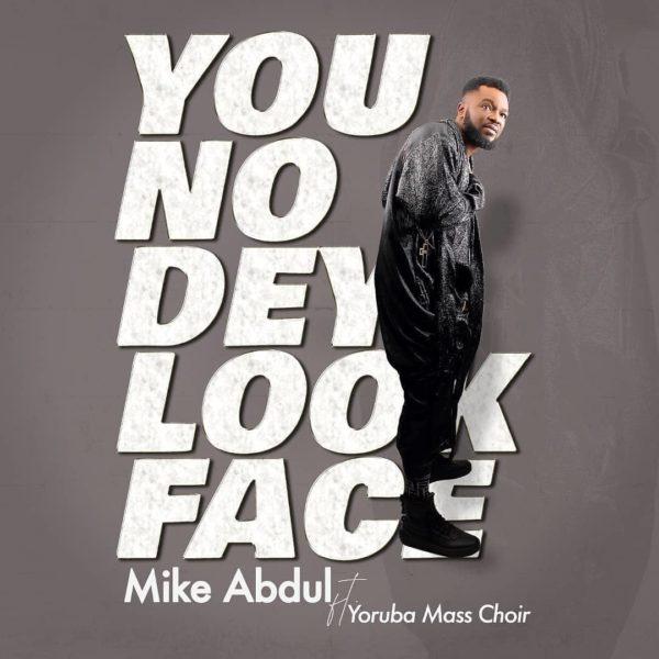 You No Dey Look Face - Mike Abdul Ft. Yoruba Mass Choir
