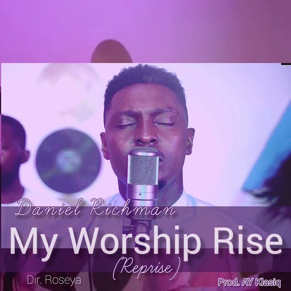 [Music + Video] My Worship Rise (Reprise) By Daniel Richman