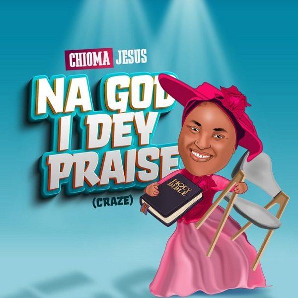 Na God I Dey Praise - Chioma Jesus
