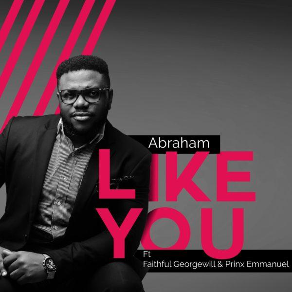 Abraham Ft. Faithful Georgewil & Prinx Emmanuel - Like You