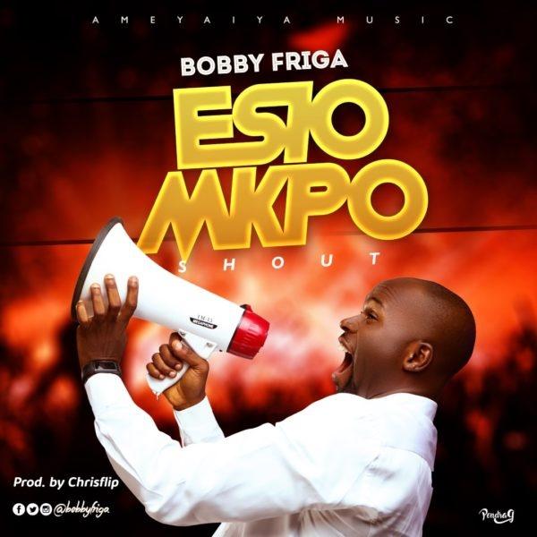 Bobby Friga - Esio Mkpo [Shout]