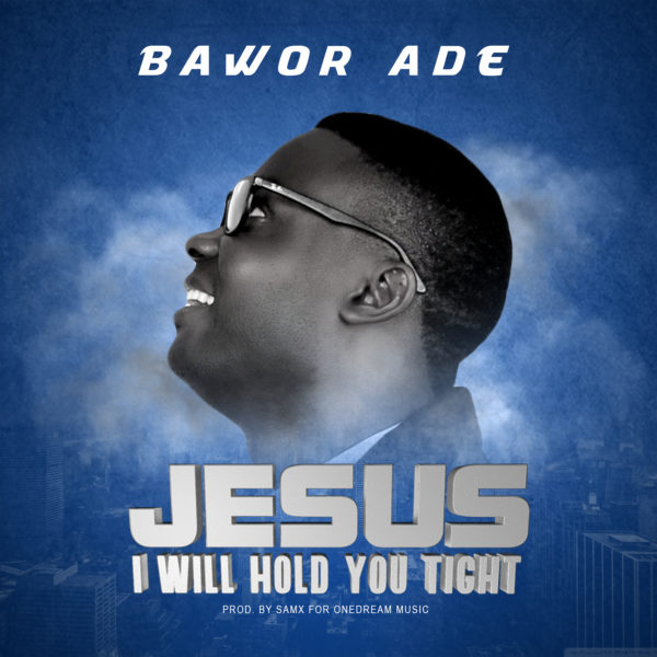 Jesus I Will Hold You Tight - Bawor Ade