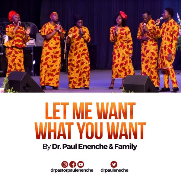Let Me Want What You Want - Dr. Paul Enenche & Family