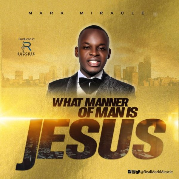 Mark Miracle - What Manner Of Man Is Jesus