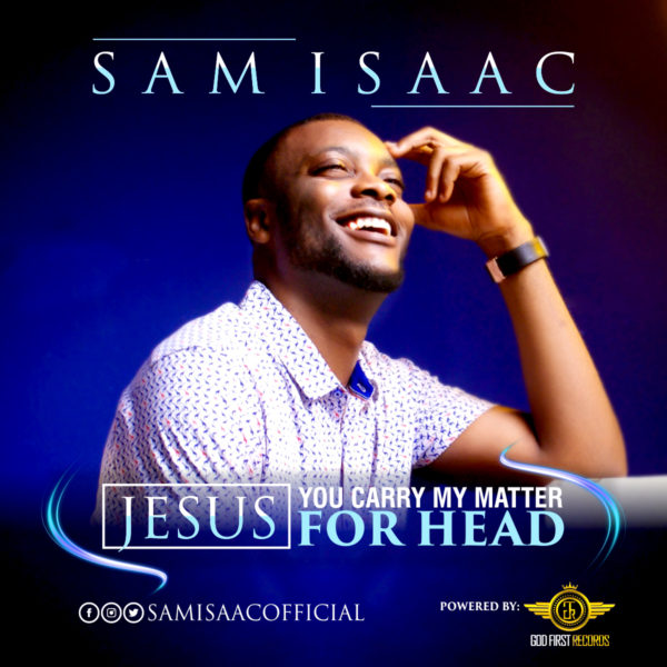 Sam Isaac - Jesus, You Carry My Matter For Head
