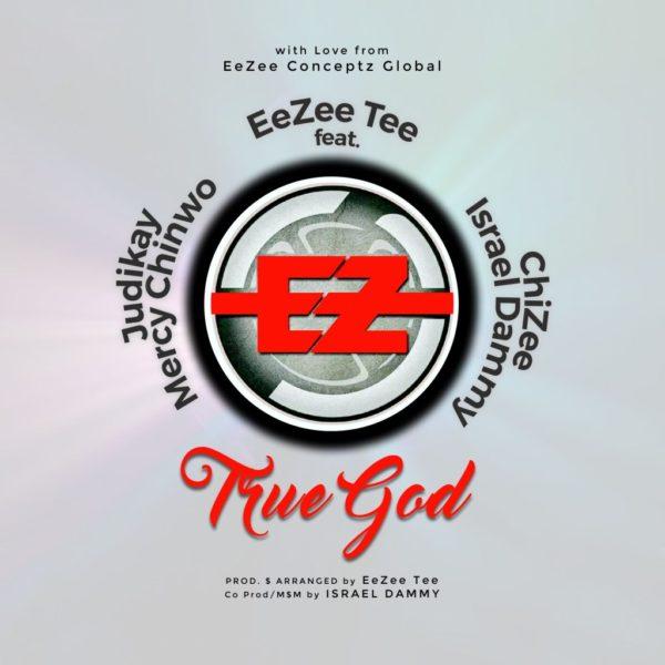 True God - EeZee Tee Ft. Mercy Chinwo, Judikay, Israel Dammy & ChiZee